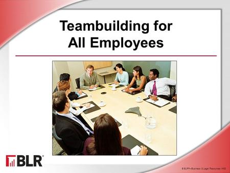 © BLR ® —Business & Legal Resources 1408 Teambuilding for All Employees.