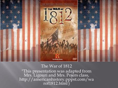 The War of 1812 This presentation was adapted from Mrs. Ligouri and Mrs. Pojers class,  rof1812.html )