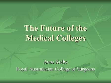 The Future of the Medical Colleges Anne Kolbe Royal Australasian College of Surgeons.