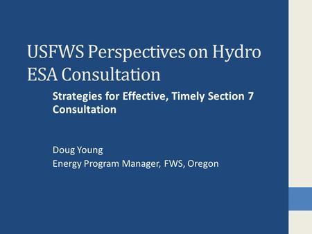 USFWS Perspectives on Hydro ESA Consultation Strategies for Effective, Timely Section 7 Consultation Doug Young Energy Program Manager, FWS, Oregon.