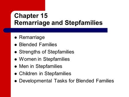 Chapter 15 Remarriage and Stepfamilies Remarriage Blended Families Strengths of Stepfamilies Women in Stepfamilies Men in Stepfamilies Children in Stepfamilies.