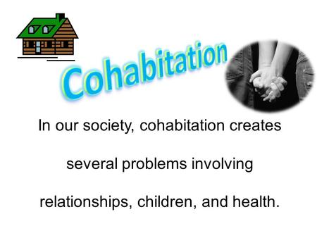In our society, cohabitation creates several problems involving relationships, children, and health.
