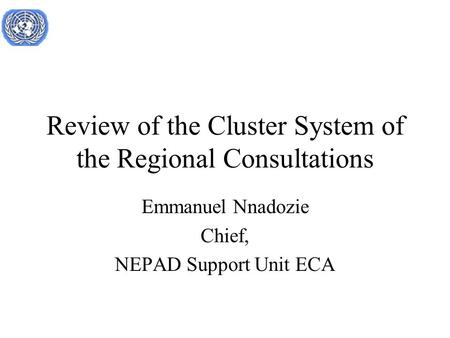 Review of the Cluster System of the Regional Consultations Emmanuel Nnadozie Chief, NEPAD Support Unit ECA.