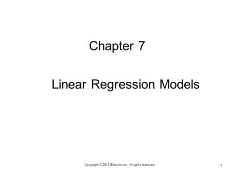 1 Copyright © 2015 Elsevier Inc. All rights reserved. Chapter 7 Linear Regression Models.