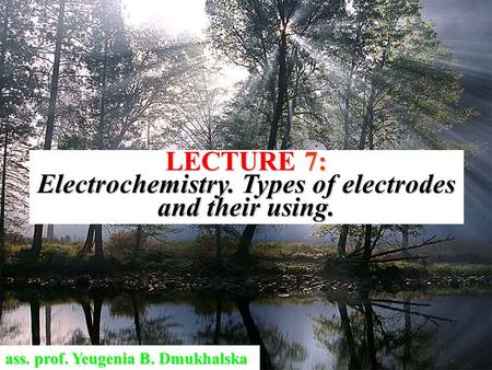 LECTURE 7: Electrochemistry. Types of electrodes and their using. ass. prof. Yeugenia B. Dmukhalska.