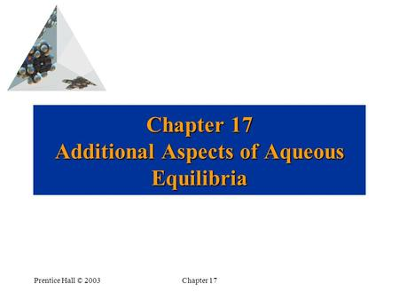 Prentice Hall © 2003Chapter 17 Chapter 17 Additional Aspects of Aqueous Equilibria.