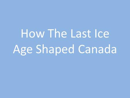 How The Last Ice Age Shaped Canada