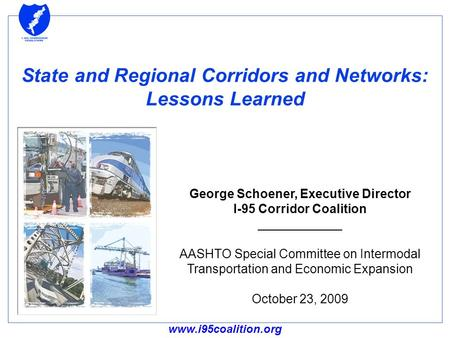 Www.i95coalition.org State and Regional Corridors and Networks: Lessons Learned George Schoener, Executive Director I-95 Corridor Coalition ____________.