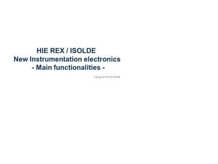 HIE REX / ISOLDE New Instrumentation electronics - Main functionalities - S.Burger BI-PM 2014-03-29.