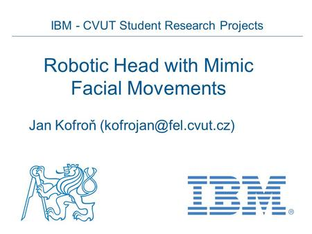 IBM - CVUT Student Research Projects Robotic Head with Mimic Facial Movements Jan Kofroň