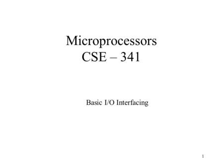 1 Microprocessors CSE – 341 Basic I/O Interfacing.