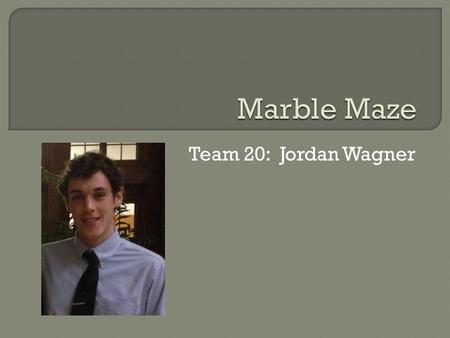 Team 20: Jordan Wagner.  iPhone controlled marble maze game  Rotation of the phone is translated into rotation of the board  Stepper motor connected.