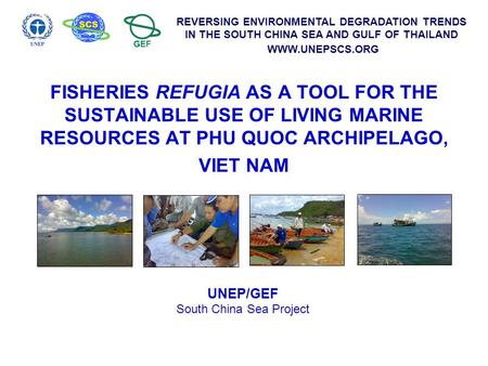REVERSING ENVIRONMENTAL DEGRADATION TRENDS IN THE SOUTH CHINA SEA AND GULF OF THAILAND WWW.UNEPSCS.ORG FISHERIES REFUGIA AS A TOOL FOR THE SUSTAINABLE.