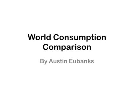 World Consumption Comparison By Austin Eubanks. Population Graph.