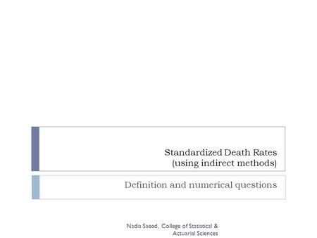 Standardized Death Rates (using indirect methods) Definition and numerical questions Nadia Saeed, College of Statistical & Actuarial Sciences.