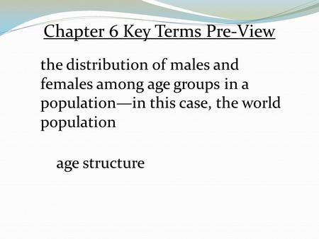 Chapter 6 Key Terms Pre-View the distribution of males and females among age groups in a population—in this case, the world population age structure.