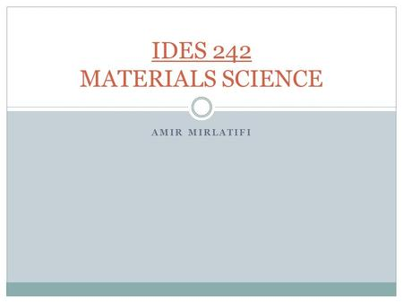 AMIR MIRLATIFI IDES 242 MATERIALS SCIENCE. MATERIALS SCIENCE Credits =3: (3, 1) 3 Prerequisites: None Textbook: Materials Science and Engineering an Introduction,