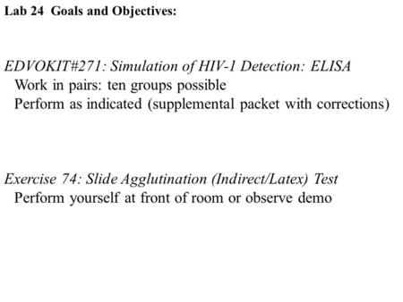 Lab 24 Goals and Objectives: EDVOKIT#271: Simulation of HIV-1 Detection: ELISA Work in pairs: ten groups possible Perform as indicated (supplemental packet.
