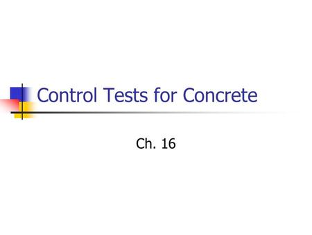 Control Tests for Concrete Ch. 16. Project Specifications Characteristics of the mixture Maximum size aggregate Minimum cement content Characteristics.