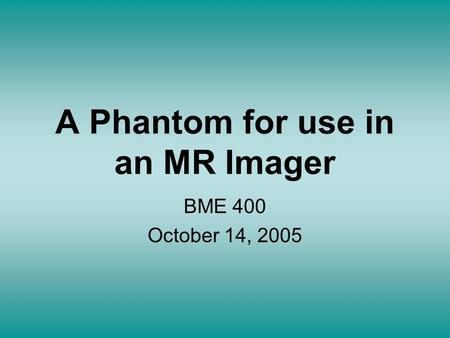 A Phantom for use in an MR Imager BME 400 October 14, 2005.