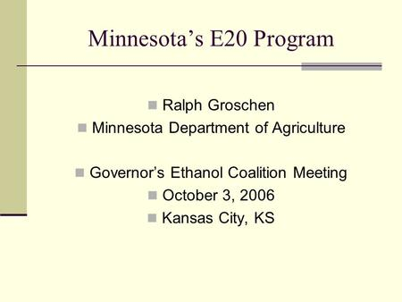 Minnesota's E20 Program Ralph Groschen Minnesota Department of Agriculture Governor's Ethanol Coalition Meeting October 3, 2006 Kansas City, KS.