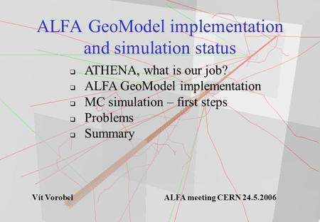 ALFA GeoModel implementation and simulation status  ATHENA, what is our job?  ALFA GeoModel implementation  MC simulation – first steps  Problems 
