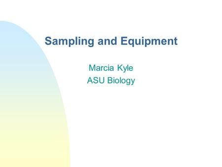 "Sampling and Equipment Marcia Kyle ASU Biology. Sampling n ""The result of any testing method can be no better than the sample on which it is performed"""
