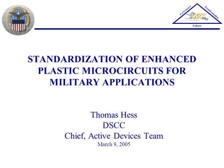 Performance Transformation Culture STANDARDIZATION OF ENHANCED PLASTIC MICROCIRCUITS FOR MILITARY APPLICATIONS Thomas Hess DSCC Chief, Active Devices Team.