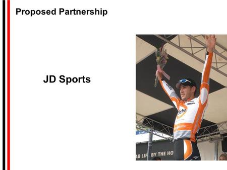 JD <strong>Sports</strong> Proposed Partnership. Summary of Contents Partnership Goals Cycling Demographics and Sponsorship Benefit Customer/Employee VIP Race Programs.