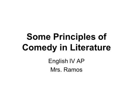 Some Principles of Comedy in Literature English IV AP Mrs. Ramos.