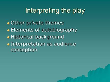 Interpreting the play  Other private themes  Elements of autobiography  Historical background  Interpretation as audience conception.