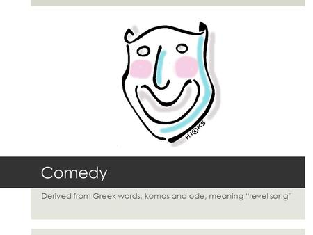 "Comedy Derived from Greek words, komos and ode, meaning ""revel song"""
