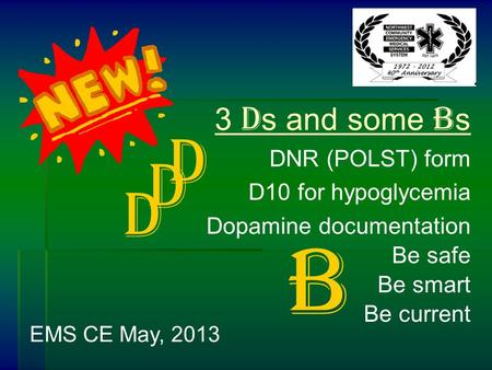 3 D s and some B s DNR (POLST) form D10 for hypoglycemia Dopamine documentation Be safe Be smart Be current EMS CE May, 2013 D D D B.