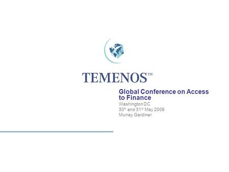 1 TEMENOS HOME Global Conference on Access to Finance Washington DC 30 th and 31 st May 2006 Murray Gardiner.
