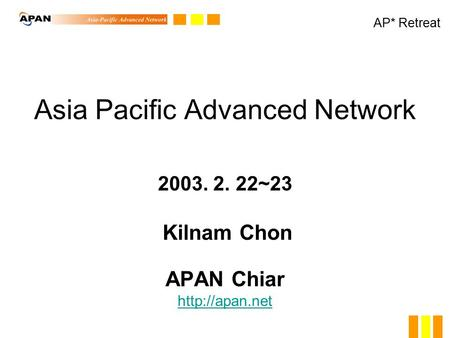 Asia Pacific Advanced Network 2003. 2. 22~23 Kilnam Chon APAN Chiar   AP* Retreat.