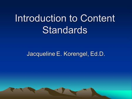 Introduction to Content Standards Jacqueline E. Korengel, Ed.D.