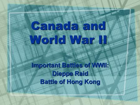 Canada and World War II Important Battles of WWII: Dieppe Raid Battle of Hong Kong.