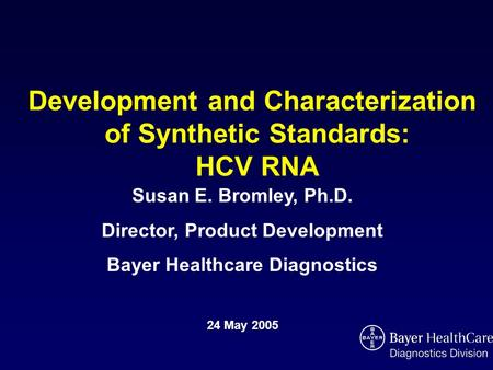 Development and Characterization of Synthetic Standards: HCV RNA Susan E. Bromley, Ph.D. Director, Product Development Bayer Healthcare Diagnostics 24.
