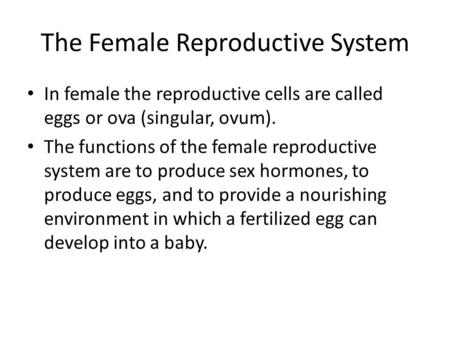 The Female Reproductive System In female the reproductive cells are called eggs or ova (singular, ovum). The functions of the female reproductive system.