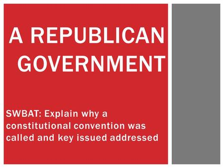 SWBAT: Explain why a constitutional convention was called and key issued addressed A REPUBLICAN GOVERNMENT.
