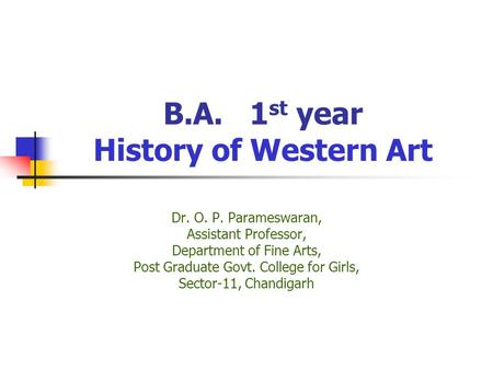 B.A. 1 st year History of Western Art Dr. O. P. Parameswaran, Assistant Professor, Department of Fine Arts, Post Graduate Govt. College for Girls, Sector-11,