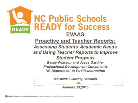 EVAAS Proactive and Teacher Reports: Assessing Students' Academic Needs and Using Teacher Reports to Improve Student Progress Becky Pearson and Joyce Gardner.