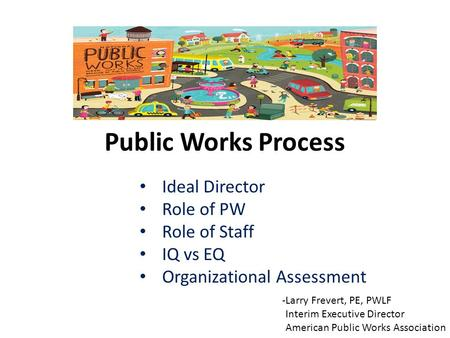 Public Works Process Ideal Director Role of PW Role of Staff IQ vs EQ Organizational Assessment -Larry Frevert, PE, PWLF Interim Executive Director American.