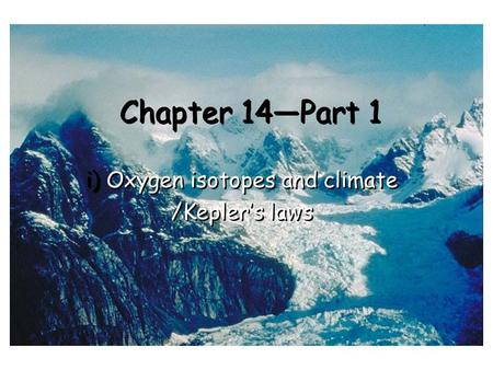 Chapter 14—Part 1 i) Oxygen isotopes and climate /Kepler's laws i) Oxygen isotopes and climate /Kepler's laws.