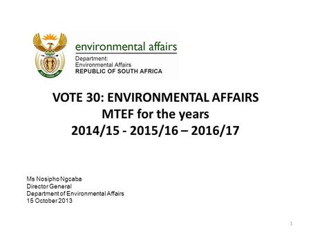 VOTE 30: ENVIRONMENTAL AFFAIRS MTEF for the years 2014/15 - 2015/16 – 2016/17 1 Ms Nosipho Ngcaba Director General Department of Environmental Affairs.