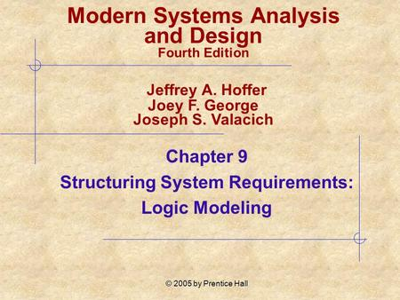 © 2005 by Prentice Hall Chapter 9 Structuring System Requirements: Logic Modeling Modern Systems Analysis and Design Fourth Edition Jeffrey A. Hoffer Joey.