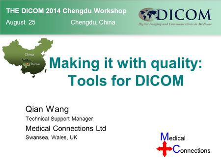 THE DICOM 2014 Chengdu Workshop August 25 Chengdu, China Making it with quality: Tools for DICOM Qian Wang Technical Support Manager Medical Connections.