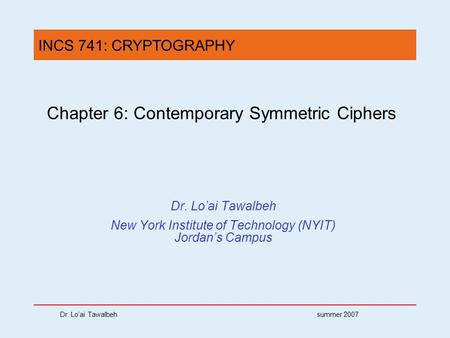 Dr. Lo'ai Tawalbeh summer 2007 Chapter 6: Contemporary Symmetric Ciphers Dr. Lo'ai Tawalbeh New York Institute of Technology (NYIT) Jordan's Campus INCS.