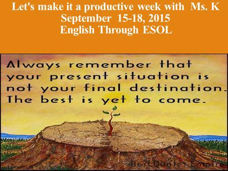 Let's make it a productive week with Ms. K September 15-18, 2015 English Through ESOL.
