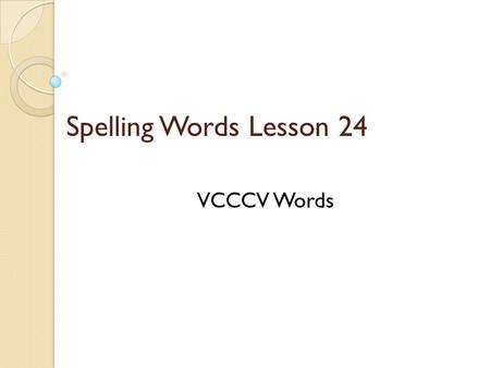 Spelling Words Lesson 24 VCCCV Words. VCCCV ◦ Vowel-Consonant-Consonant-Consonant- Vowel To spell w two-syllable word that has three consonants in the.